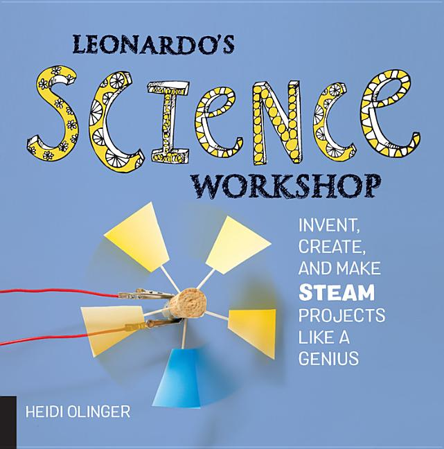 Leonardo's Science Workshop: Invent, Create, and Make Steam Projects Like a Genius