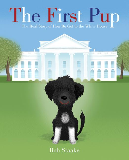 First Pup: The Real Story of How Bo Got to the White House