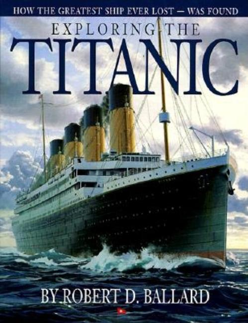 Exploring the Titanic: How the Greatest Ship Ever Lost Was Found