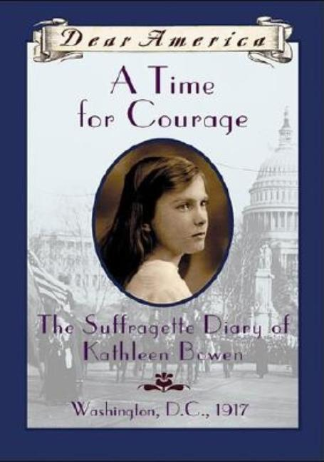 A Time for Courage: The Suffragette Diary of Kathleen Bowen, Washington, D.C., 1917