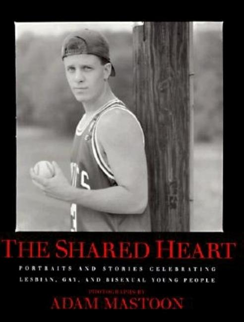 The Shared Heart: Portraits & Stories Celebrating Lesbian, Gay, & Bisexual Young People