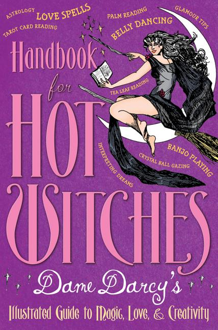 Handbook for Hot Witches: Dame Darcy's Illustrated Guide to Magic, Love, & Creativity