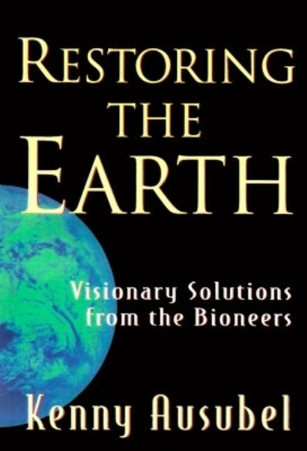 Restoring the Earth: Visionary Solutions from the Bioneers