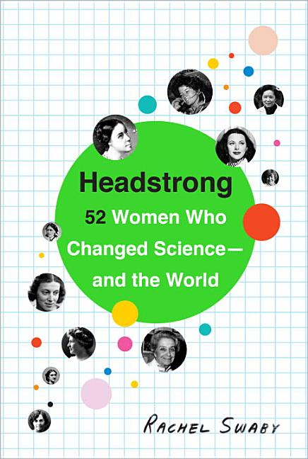 Headstrong: 52 Women Who Changed Science-- And the World