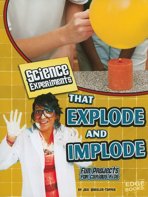 Science Experiments That Explode and Implode: Fun Projects for Curious Kids
