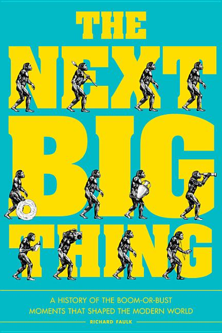 The Next Big Thing: A History of the Boom-Or-Bust Moments That Shaped the Modern World