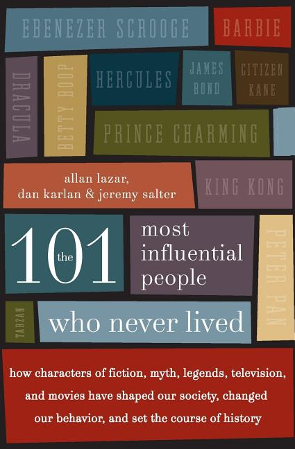 The 101 Most Influential People Who Never Lived: How Characters of Fiction, Myth, Legends, Television, and Movies Have Shaped Our Society