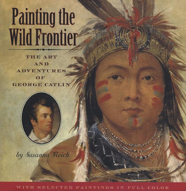 Painting the Wild Frontier: The Art and Adventures of George Catlin
