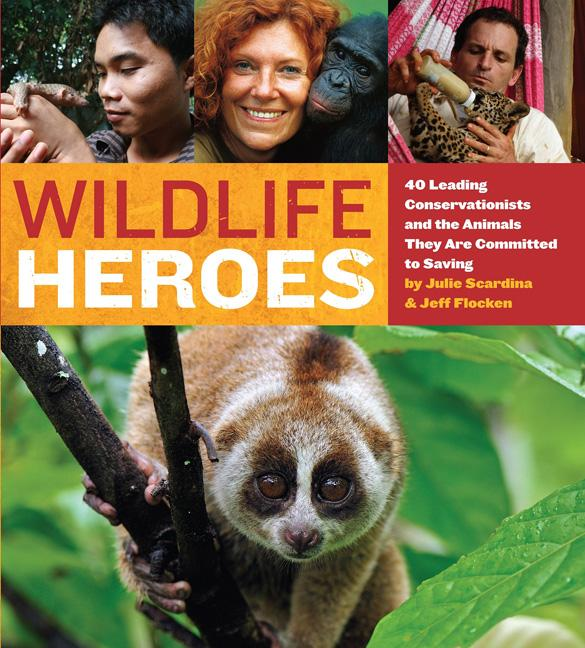 Wildlife Heroes: 40 Leading Conservationists and the Animals They Are Committed to Saving