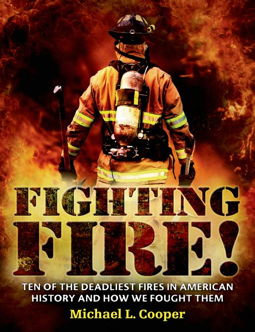 Fighting Fire!: Ten of the Deadliest Fires in American History and How We Fought Them