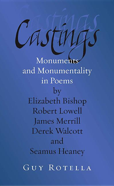 Castings: Monuments and Monumentality in Poems by Elizabeth Bishop, Robert Lowell, James Merrill, Derek Walcott, and Seamus Heaney