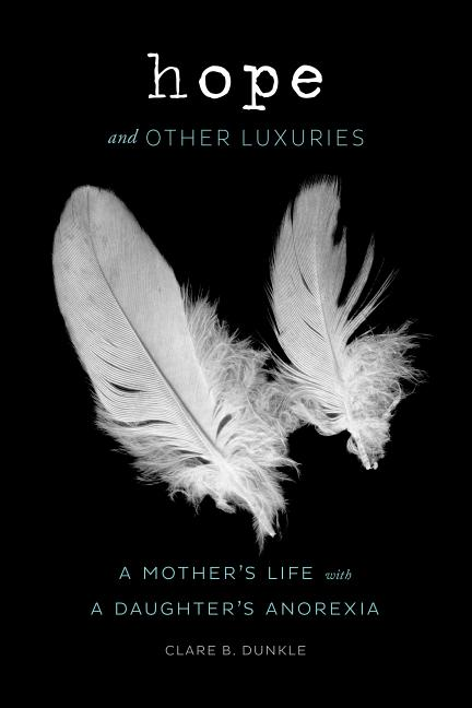 Hope and Other Luxuries: A Mother's Life with a Daughter's Anorexia