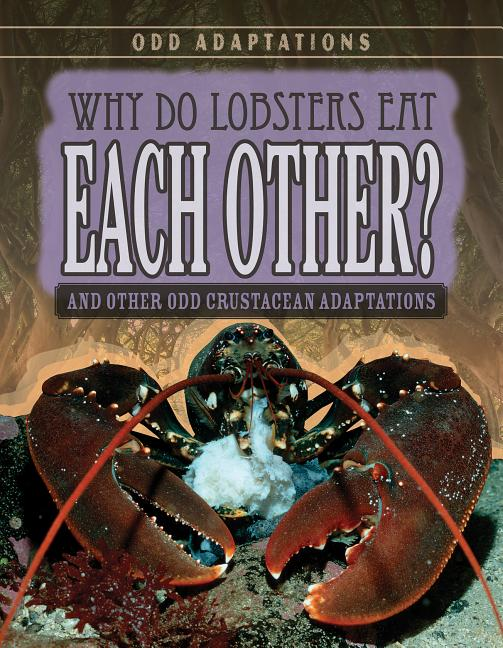Why Do Lobsters Eat Each Other?: And Other Odd Crustacean Adaptations