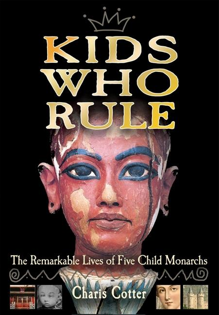 Kids Who Rule: The Remarkable Lives of Five Child Monarchs
