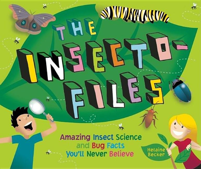 The Insecto-Files: Amazing Insect Science and Bug Facts You'll Never Believe
