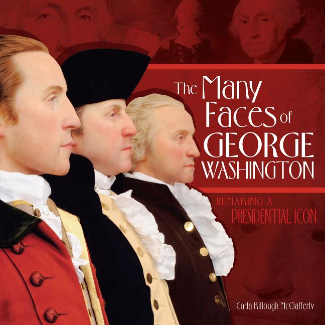 Many Faces of George Washington, The: Remaking a Presidential Icon