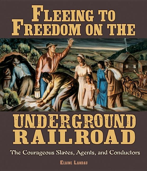 Fleeing to Freedom on the Underground Railroad: The Courageous Slaves, Agents, and Conductors