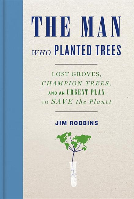 Man Who Planted Trees: Lost Groves, Champion Trees, and an Urgent Plan to Save the Planet