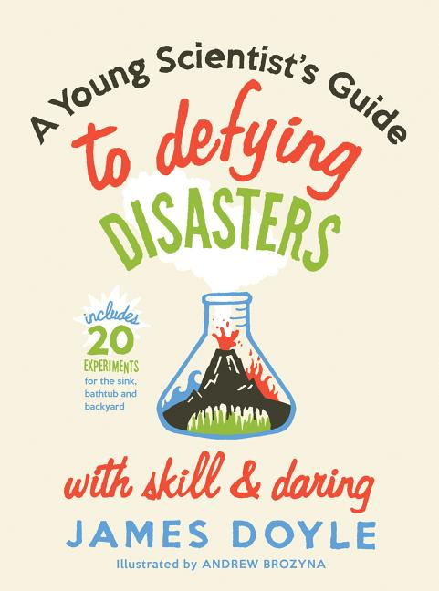 A Young Scientist's Guide to Defying Disasters with Skill & Daring: Includes 20 Experiments for the Sink, Bathtub and Backyard