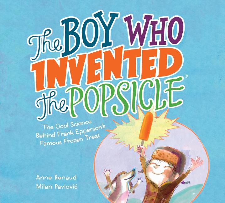 Boy Who Invented the Popsicle, The: The Cool Science Behind Frank Epperson's Famous Frozen Treat