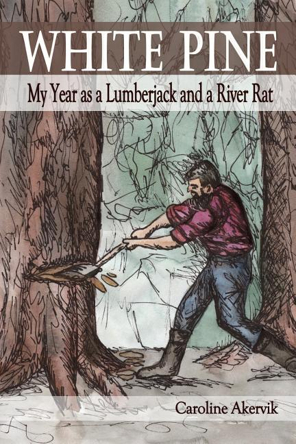 White Pine: My Year as a Lumberjack and a River Rat