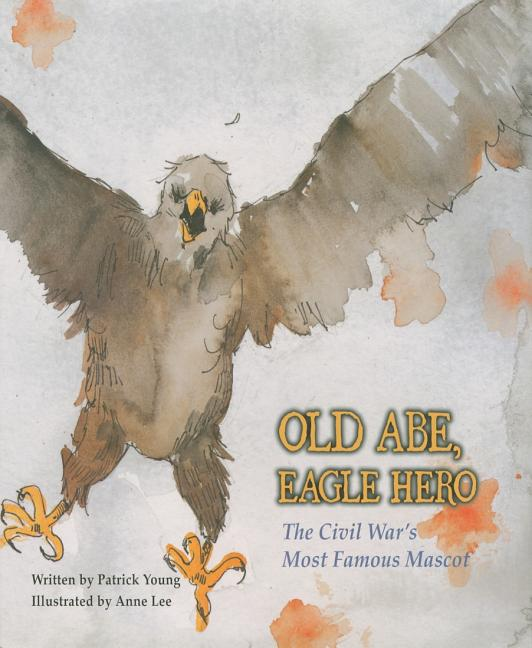 Old Abe, Eagle Hero: The Civil War's Most Famous Mascot