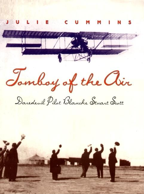 Tomboy of the Air: Daredevil Pilot Blanche Stuart Scott