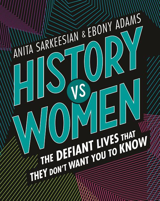 History vs. Women: The Defiant Lives That They Don't Want You to Know