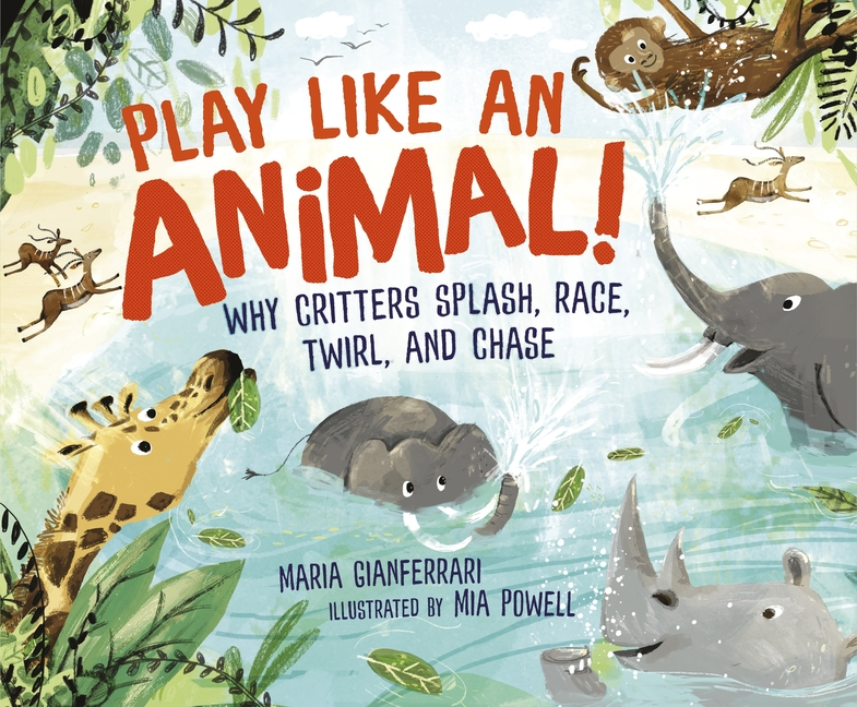 Play Like an Animal!: Why Critters Splash, Race, Twirl, and Chase