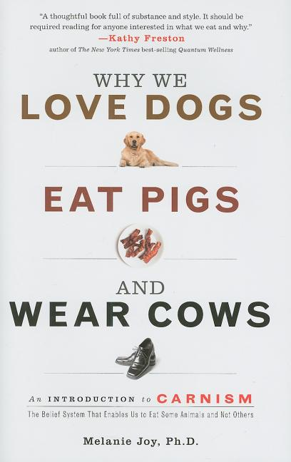 Why We Love Dogs, Eat Pigs, and Wear Cows: An Introduction to Carnism, the Belief System That Enables Us to Eat Some Animals and Not Others