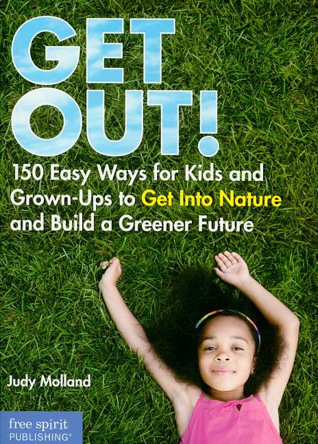 Get Out!: 150 Easy Ways for Kids and Grown-Ups to Get Into Nature and Build a Greener Future