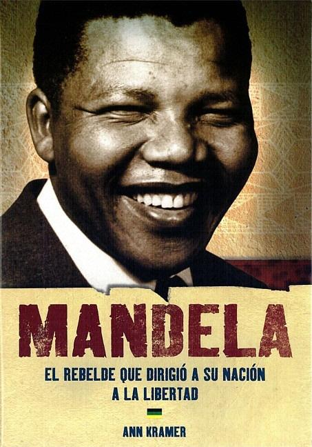Mandela: The Rebel Who Led His Nation to Freedom / Mandela: El rebelde que dirigio a su nacion a la libertad