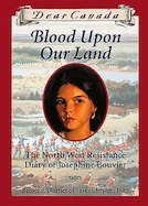 Blood Upon Our Land: The North West Resistance Diary of Josephine Bouvier