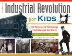 Industrial Revolution for Kids, The: The People and Technology That Changed the World, with 21 Activities